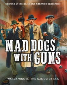 Mad Dogs With Guns : Wargaming in the Gangster Era, Hardback Book