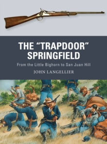 "The ""Trapdoor"" Springfield : From the Little Bighorn to San Juan Hill, Paperback / softback Book"
