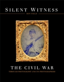 Silent Witness : The Civil War through Photography and its Photographers, Hardback Book