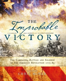 The Improbable Victory: The Campaigns, Battles and Soldiers of the American Revolution, 1775-83 : In Association with The American Revolution Museum at Yorktown, Hardback Book