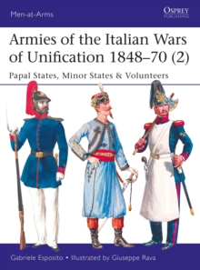 Armies of the Italian Wars of Unification 1848-70 2 : Papal States, Minor States & Volunteers, Paperback / softback Book