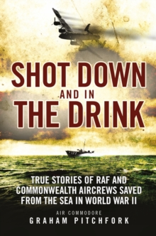 Shot Down and in the Drink : True Stories of RAF and Commonwealth Aircrews Saved from the Sea in WWII, Paperback Book