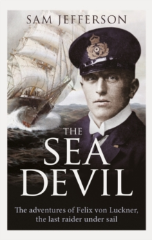 The Sea Devil : The Adventures of Count Felix von Luckner, the Last Raider under Sail, Hardback Book