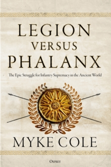 Legion versus Phalanx : The Epic Struggle for Infantry Supremacy in the Ancient World, Hardback Book