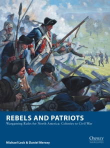 Rebels and Patriots : Wargaming Rules for North America: Colonies to Civil War, Paperback / softback Book