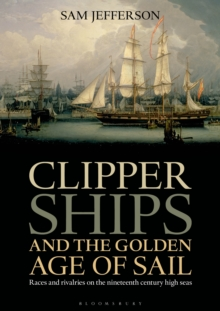 Clipper Ships and the Golden Age of Sail : Races and Rivalries on the Nineteenth Century High Seas, Hardback Book