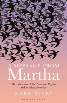 A Message from Martha : The Extinction of the Passenger Pigeon and Its Relevance Today, Paperback / softback Book