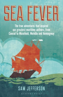 Sea Fever : The True Adventures That Inspired Our Greatest Maritime Authors, from Conrad to Masefield, Melville and Hemingway, Paperback Book