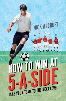 How to Win at 5-a-Side : Take Your Team to the Next Level, Paperback / softback Book