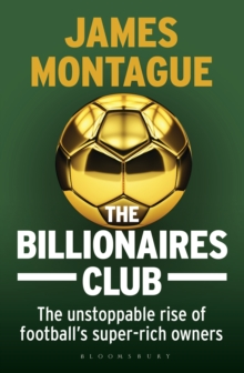 The Billionaires Club : The Unstoppable Rise of Football's Super-rich Owners WINNER FOOTBALL BOOK OF THE YEAR, SPORTS BOOK AWARDS 2018, Hardback Book