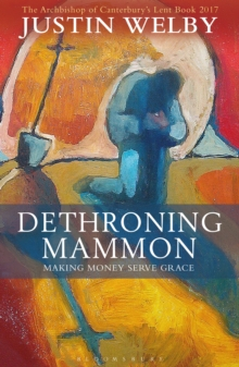 Dethroning Mammon: Making Money Serve Grace : The Archbishop of Canterbury's Lent Book 2017, Paperback Book