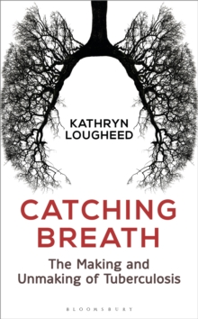 Catching Breath : The Making and Unmaking of Tuberculosis, Hardback Book