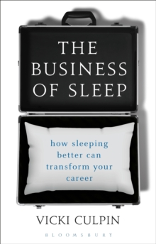 The Business of Sleep : How Sleeping Better Can Transform Your Career, Hardback Book