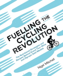 Fuelling the Cycling Revolution : The Nutritional Strategies and Recipes Behind Grand Tour Wins and Olympic Gold Medals, Paperback Book