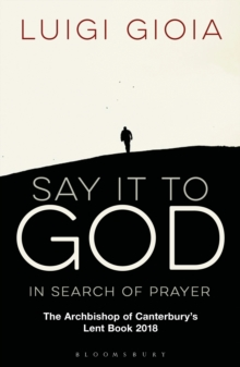 Say it to God : In Search of Prayer: The Archbishop of Canterbury's Lent Book 2018, Paperback / softback Book