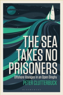 The Sea Takes No Prisoners : Offshore voyages in an open dinghy, Paperback Book