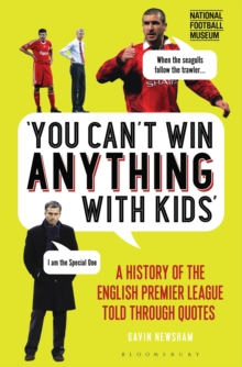 You Can't Win Anything With Kids : A History of the English Premier League Told Through Quotes, Hardback Book