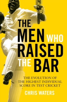 The Men Who Raised the Bar : The evolution of the highest individual score in Test cricket, Hardback Book