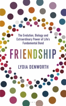 Friendship : The Evolution, Biology and Extraordinary Power of Life's Fundamental Bond, Hardback Book