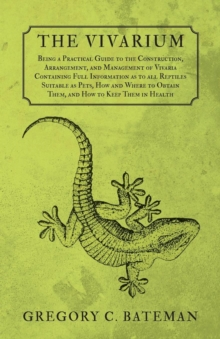 The Vivarium - Being a Practical Guide to the Construction, Arrangement, and Management of Vivaria Containing Full Information as to all Reptiles Suitable as Pets, How and Where to Obtain Them, and Ho, EPUB eBook
