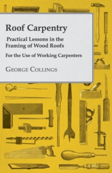 Roof Carpentry - Practical Lessons in the Framing of Wood Roofs - For the Use of Working Carpenters, EPUB eBook