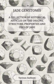 Jade Gemstones - A Collection of Historical Articles on the Origins, Structure, Properties and Uses of Jade, EPUB eBook