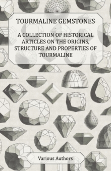 Tourmaline Gemstones - A Collection of Historical Articles on the Origins, Structure and Properties of Tourmaline, EPUB eBook