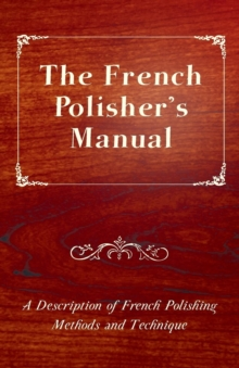 The French Polisher's Manual - A Description of French Polishing Methods and Technique, EPUB eBook