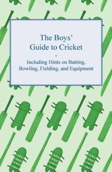 The Boys' Guide to Cricket - Including Hints on Batting, Bowling, Fielding, and Equipment, EPUB eBook
