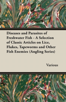 Diseases and Parasites of Freshwater Fish - A Selection of Classic Articles on Lice, Flukes, Tapeworms and Other Fish Enemies (Angling Series), EPUB eBook