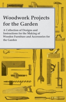 Woodwork Projects for the Garden; A Collection of Designs and Instructions for the Making of Wooden Furniture and Accessories for the Garden, EPUB eBook