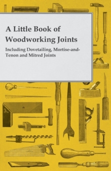 A Little Book of Woodworking Joints - Including Dovetailing, Mortise-and-Tenon and Mitred Joints, EPUB eBook