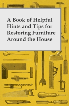 A Book of Helpful Hints and Tips for Restoring Furniture Around the House, EPUB eBook