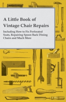 A Little Book of Vintage Chair Repairs - Including How to Fix Perforated Seats, Repairing Spoon Back Dining Chairs and Much More, EPUB eBook