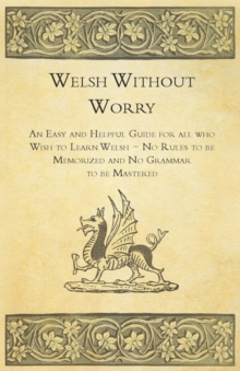 Welsh Without Worry - An Easy and Helpful Guide for all who Wish to Learn Welsh - No Rules to be Memorized and No Grammar to be Mastered, EPUB eBook