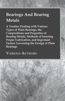Bearings And Bearing Metals : A Treatise Dealing with Various Types of Plain Bearings, the Compositions and Properties of Bearing Metals, Methods of Insuring Proper Lubrication, and Important Factors, EPUB eBook