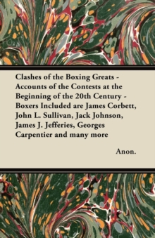 Clashes of the Boxing Greats - Accounts of the Contests at the Beginning of the 20th Century - Boxers Included are James Corbett, John L. Sullivan, Jack Johnson, James J. Jefferies, Georges Carpentier, EPUB eBook
