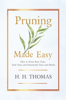 Pruning Made Easy - How to Prune Rose Trees, Fruit Trees and Ornamental Trees and Shrubs, EPUB eBook