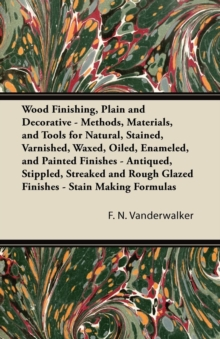 Wood Finishing, Plain and Decorative - Methods, Materials, and Tools for Natural, Stained, Varnished, Waxed, Oiled, Enameled, and Painted Finishes - Antiqued, Stippled, Streaked and Rough Glazed Finis, EPUB eBook