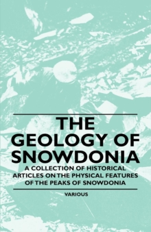 The Geology of Snowdonia - A Collection of Historical Articles on the Physical Features of the Peaks of Snowdonia, EPUB eBook