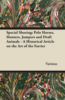 Special Shoeing: Polo Horses, Hunters, Jumpers and Draft Animals - A Historical Article on the Art of the Farrier, EPUB eBook