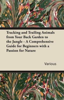 Tracking and Trailing Animals from Your Back Garden to the Jungle - A Comprehensive Guide for Beginners with a Passion for Nature, EPUB eBook
