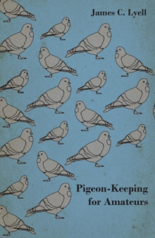 Pigeon-Keeping for Amateurs - A Complete and Concise Guide to the Amateur Breeder of Domestic and Fancy Pigeons, EPUB eBook