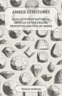 Amber Gemstones - A Collection of Historical Articles on the Origins, Properties and Uses of Amber, EPUB eBook