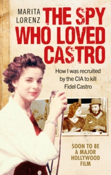 The Spy Who Loved Castro : How I was recruited by the CIA to kill Fidel Castro, EPUB eBook