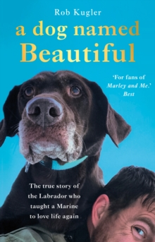 A Dog Named Beautiful : The true story of the Labrador who taught a Marine to love life again, EPUB eBook