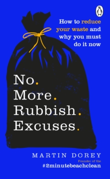 No More Rubbish Excuses : How to reduce your waste and why you must do it now, EPUB eBook