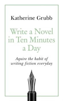 Write a Novel in 10 Minutes a Day : Acquire the habit of writing fiction every day, Paperback / softback Book