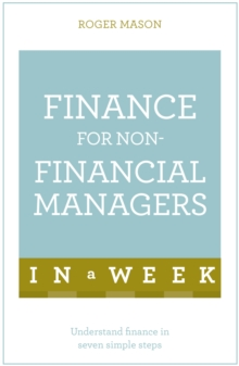 Finance for Non-Financial Managers in A Week : Understand Finance in Seven Simple Steps, Paperback Book