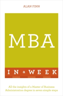 MBA In A Week : All The Insights Of A Master Of Business Administration Degree In Seven Simple Steps, Paperback Book
